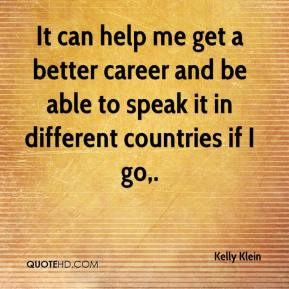 Kelly Klein  - It can help me get a better career and be able to speak it in different countries if I go.