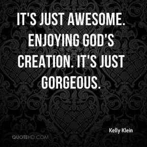 Kelly Klein  - It's just awesome. Enjoying God's creation. It's just gorgeous.