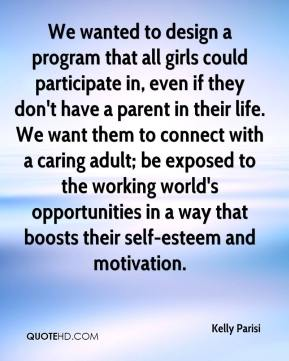 Kelly Parisi  - We wanted to design a program that all girls could participate in, even if they don't have a parent in their life. We want them to connect with a caring adult; be exposed to the working world's opportunities in a way that boosts their self-esteem and motivation.
