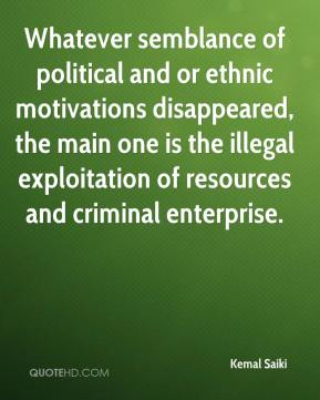 Kemal Saiki  - Whatever semblance of political and or ethnic motivations disappeared, the main one is the illegal exploitation of resources and criminal enterprise.
