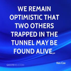 Ken Cox  - We remain optimistic that two others trapped in the tunnel may be found alive.