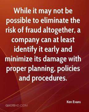 Ken Evans  - While it may not be possible to eliminate the risk of fraud altogether, a company can at least identify it early and minimize its damage with proper planning, policies and procedures.