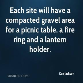 Ken Jackson  - Each site will have a compacted gravel area for a picnic table, a fire ring and a lantern holder.