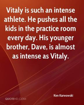 Ken Karwowski  - Vitaly is such an intense athlete. He pushes all the kids in the practice room every day. His younger brother, Dave, is almost as intense as Vitaly.