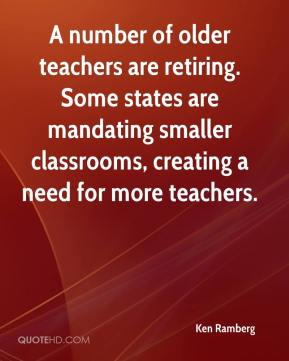 Ken Ramberg  - A number of older teachers are retiring. Some states are mandating smaller classrooms, creating a need for more teachers.