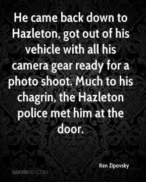Ken Zipovsky  - He came back down to Hazleton, got out of his vehicle with all his camera gear ready for a photo shoot. Much to his chagrin, the Hazleton police met him at the door.