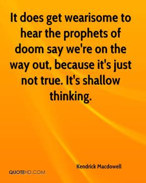 Kendrick Macdowell  - It does get wearisome to hear the prophets of doom say we're on the way out, because it's just not true. It's shallow thinking.