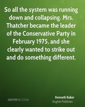 Kenneth Baker - So all the system was running down and collapsing. Mrs. Thatcher became the leader of the Conservative Party in February 1975, and she clearly wanted to strike out and do something different.