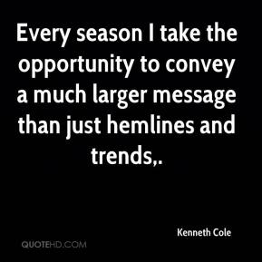 Kenneth Cole  - Every season I take the opportunity to convey a much larger message than just hemlines and trends.