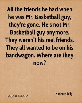Kenneth Jolly  - All the friends he had when he was Mr. Basketball guy, they're gone. He's not Mr. Basketball guy anymore. They weren't his real friends. They all wanted to be on his bandwagon. Where are they now?
