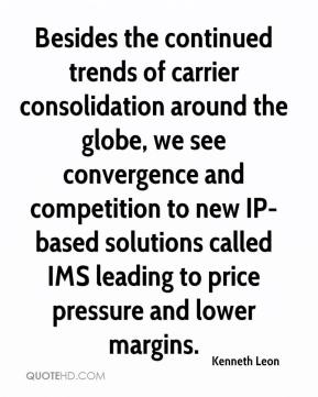 Kenneth Leon  - Besides the continued trends of carrier consolidation around the globe, we see convergence and competition to new IP-based solutions called IMS leading to price pressure and lower margins.