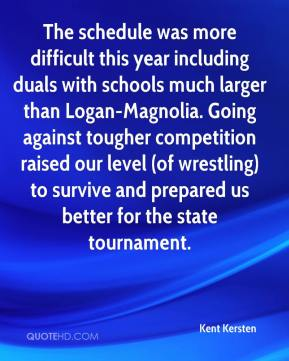 Kent Kersten  - The schedule was more difficult this year including duals with schools much larger than Logan-Magnolia. Going against tougher competition raised our level (of wrestling) to survive and prepared us better for the state tournament.