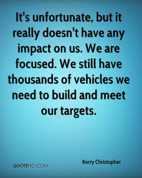 Kerry Christopher  - It's unfortunate, but it really doesn't have any impact on us. We are focused. We still have thousands of vehicles we need to build and meet our targets.