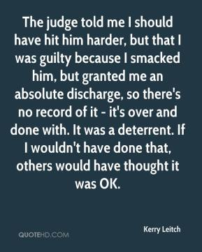 Kerry Leitch  - The judge told me I should have hit him harder, but that I was guilty because I smacked him, but granted me an absolute discharge, so there's no record of it - it's over and done with. It was a deterrent. If I wouldn't have done that, others would have thought it was OK.