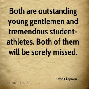 Kevin Chapman  - Both are outstanding young gentlemen and tremendous student-athletes. Both of them will be sorely missed.