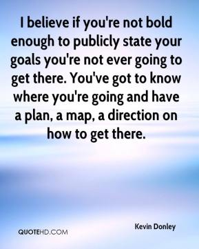 I believe if you're not bold enough to publicly state your goals you're not ever going to get there. You've got to know where you're going and have a plan, a map, a direction on how to get there.