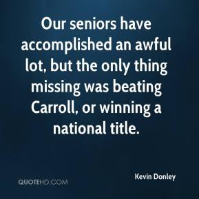 Our seniors have accomplished an awful lot, but the only thing missing was beating Carroll, or winning a national title.