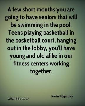 Kevin Fitzpatrick  - A few short months you are going to have seniors that will be swimming in the pool. Teens playing basketball in the basketball court, hanging out in the lobby, you'll have young and old alike in our fitness centers working together.