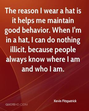 Kevin Fitzpatrick  - The reason I wear a hat is it helps me maintain good behavior. When I'm in a hat, I can do nothing illicit, because people always know where I am and who I am.