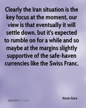 Kevin Grice  - Clearly the Iran situation is the key focus at the moment, our view is that eventually it will settle down, but it's expected to rumble on for a while and so maybe at the margins slightly supportive of the safe-haven currencies like the Swiss Franc.