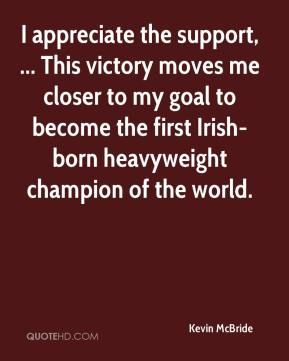 Kevin McBride  - I appreciate the support, ... This victory moves me closer to my goal to become the first Irish-born heavyweight champion of the world.