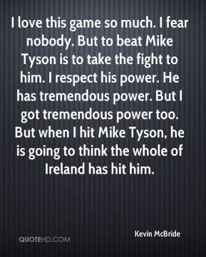 Kevin McBride  - I love this game so much. I fear nobody. But to beat Mike Tyson is to take the fight to him. I respect his power. He has tremendous power. But I got tremendous power too. But when I hit Mike Tyson, he is going to think the whole of Ireland has hit him.