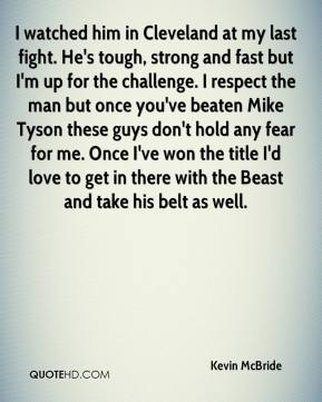 I watched him in Cleveland at my last fight. He's tough, strong and fast but I'm up for the challenge. I respect the man but once you've beaten Mike Tyson these guys don't hold any fear for me. Once I've won the title I'd love to get in there with the Beast and take his belt as well.