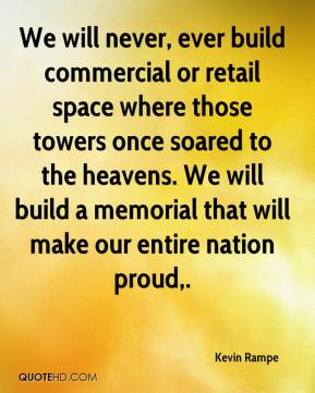 Kevin Rampe  - We will never, ever build commercial or retail space where those towers once soared to the heavens. We will build a memorial that will make our entire nation proud.
