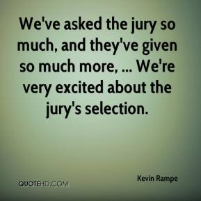 Kevin Rampe  - We've asked the jury so much, and they've given so much more, ... We're very excited about the jury's selection.