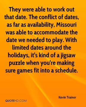 Kevin Trainor  - They were able to work out that date. The conflict of dates, as far as availability, Missouri was able to accommodate the date we needed to play. With limited dates around the holidays, it's kind of a jigsaw puzzle when you're making sure games fit into a schedule.