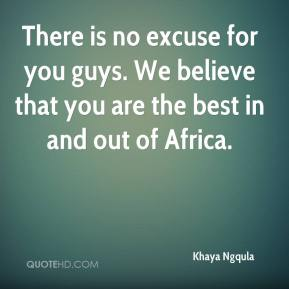 There is no excuse for you guys. We believe that you are the best in and out of Africa.