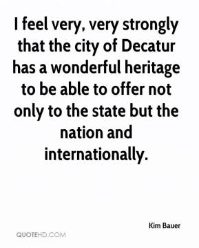 I feel very, very strongly that the city of Decatur has a wonderful heritage to be able to offer not only to the state but the nation and internationally.