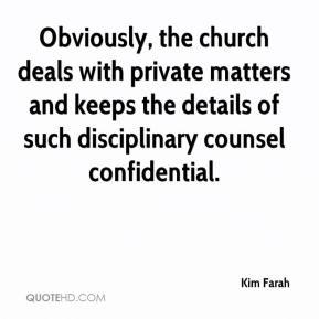 Kim Farah  - Obviously, the church deals with private matters and keeps the details of such disciplinary counsel confidential.