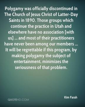 Kim Farah  - Polygamy was officially discontinued in The Church of Jesus Christ of Latter-Day Saints in 1890. Those groups which continue the practice in Utah and elsewhere have no association [with us] ... and most of their practitioners have never been among our members ... It will be regrettable if this program, by making polygamy the subject of entertainment, minimizes the seriousness of that problem.