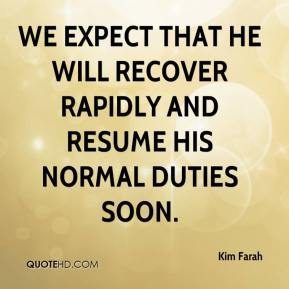 Kim Farah  - We expect that he will recover rapidly and resume his normal duties soon.
