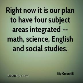 Right now it is our plan to have four subject areas integrated -- math, science, English and social studies.