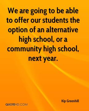 Kip Greenhill  - We are going to be able to offer our students the option of an alternative high school, or a community high school, next year.
