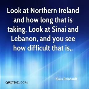 Klaus Reinhardt  - Look at Northern Ireland and how long that is taking. Look at Sinai and Lebanon, and you see how difficult that is.