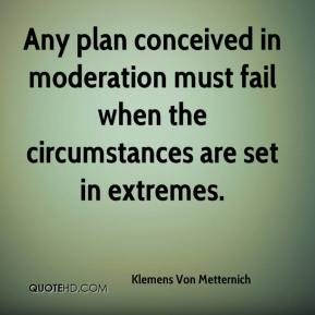 Klemens Von Metternich  - Any plan conceived in moderation must fail when the circumstances are set in extremes.