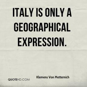 Klemens Von Metternich  - Italy is only a geographical expression.
