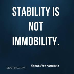 Klemens Von Metternich  - Stability is not immobility.