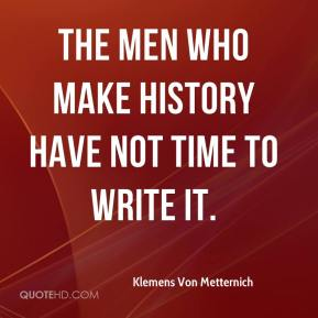 Klemens Von Metternich  - The men who make history have not time to write it.