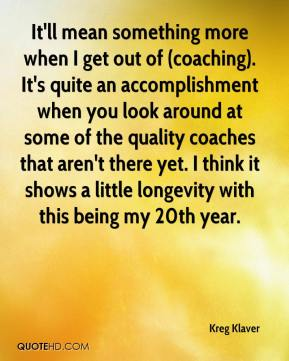 Kreg Klaver  - It'll mean something more when I get out of (coaching). It's quite an accomplishment when you look around at some of the quality coaches that aren't there yet. I think it shows a little longevity with this being my 20th year.