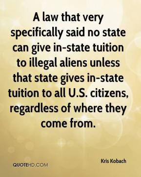 Kris Kobach  - A law that very specifically said no state can give in-state tuition to illegal aliens unless that state gives in-state tuition to all U.S. citizens, regardless of where they come from.