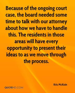 Kris McKoin  - Because of the ongoing court case, the board needed some time to talk with our attorney about how we have to handle this. The residents in those areas will have every opportunity to present their ideas to as we move through the process.