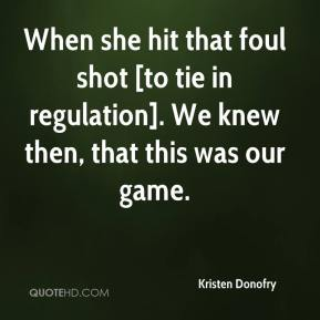Kristen Donofry  - When she hit that foul shot [to tie in regulation]. We knew then, that this was our game.