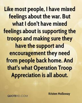 Kristen Holloway  - Like most people, I have mixed feelings about the war. But what I don't have mixed feelings about is supporting the troops and making sure they have the support and encouragement they need from people back home. And that's what Operation Troop Appreciation is all about.