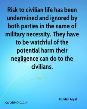 Kundan Aryal  - Risk to civilian life has been undermined and ignored by both parties in the name of military necessity. They have to be watchful of the potential harm their negligence can do to the civilians.