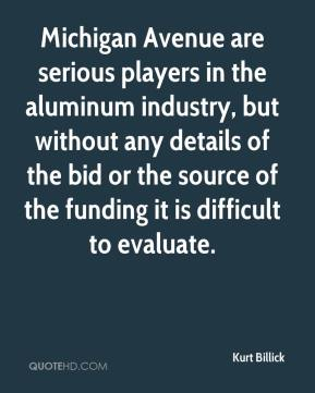 Kurt Billick  - Michigan Avenue are serious players in the aluminum industry, but without any details of the bid or the source of the funding it is difficult to evaluate.