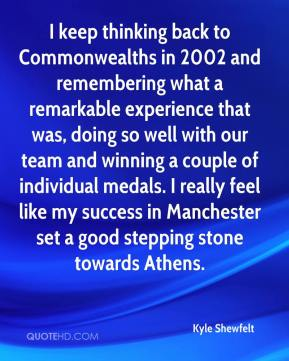Kyle Shewfelt  - I keep thinking back to Commonwealths in 2002 and remembering what a remarkable experience that was, doing so well with our team and winning a couple of individual medals. I really feel like my success in Manchester set a good stepping stone towards Athens.